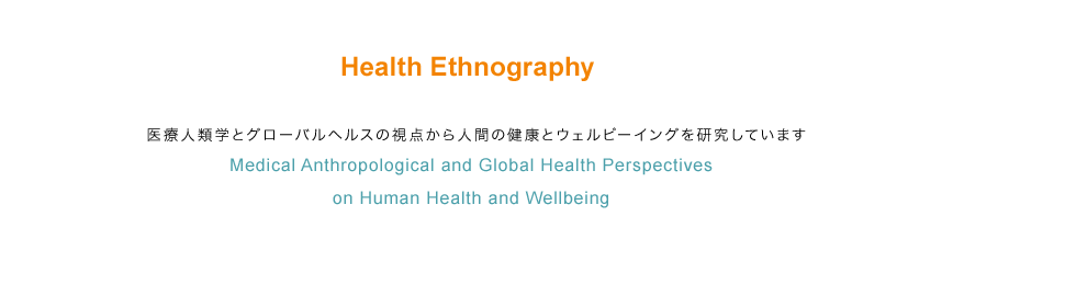 Health Ethnography 医療人類学とグローバルヘルスの視点から人間の健康とウェルビーイングを研究しています Medical Anthropological and Global Health Perspectives on Human Health and Wellbeing